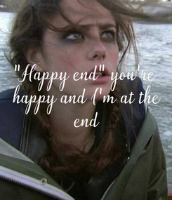 """Poster: """"Happy end"""" you're  happy and I'm at the  end"""