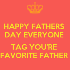 Poster: HAPPY FATHERS  DAY EVERYONE   TAG YOU'RE  FAVORITE FATHER