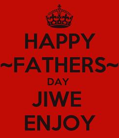 Poster: HAPPY ~FATHERS~ DAY  JIWE  ENJOY