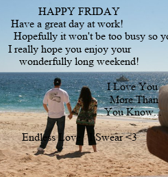 Poster:               HAPPY FRIDAY       Have a great day at work!