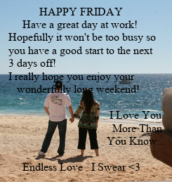 Poster:               HAPPY FRIDAY           Have a great day at