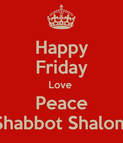 Poster: Happy Friday Love  Peace Shabbot Shalom