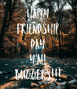 Poster: HAPPY FRIENDSHIP DAY Y'ALL BUGGERS!!!