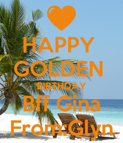 Poster: HAPPY  GOLDEN  BIRTHDAY Bff Gina From:Glyn