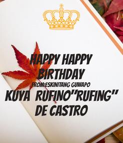 "Poster: HAPPY HAPPY BIRTHDAY From:ESKINITANG GUWAPO KUYA  RUFINO""Rufing"" DE CASTRO"