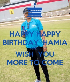 Poster: HAPPY HAPPY BIRTHDAY  HAMIA AND I WISH  YOU MORE TO COME