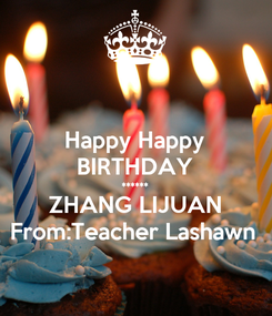 Poster: Happy Happy BIRTHDAY ****** ZHANG LIJUAN From:Teacher Lashawn