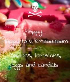 Poster: Happy  Happy to u emaaaaaam With alot of  Baloons, tomatoes, Eggs and candels
