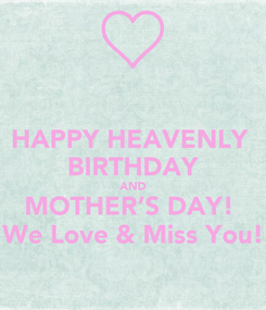 Poster: HAPPY HEAVENLY  BIRTHDAY AND MOTHER'S DAY!  We Love & Miss You!
