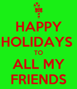 Poster: HAPPY HOLIDAYS  TO ALL MY FRIENDS