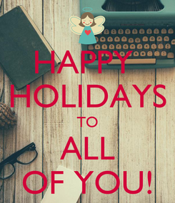 Poster: HAPPY  HOLIDAYS TO ALL OF YOU!