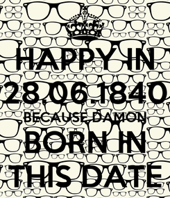 Poster: HAPPY IN 28.06.1840 BECAUSE DAMON BORN IN THIS DATE