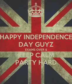Poster: HAPPY INDEPENDENCE DAY GUYZ EXAMS OVER & KEEP CALM PARTY HARD