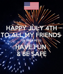 Poster: HAPPY JULY 4TH TO ALL MY FRIENDS   (& THEIR PETS) HAVE FUN  & BE SAFE
