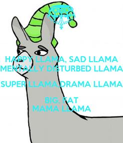 Poster: HAPPY LLAMA, SAD LLAMA MENTALLY DISTURBED LLAMA SUPER LLAMA,DRAMA LLAMA BIG, FAT MAMA LLAMA