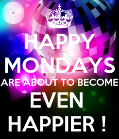 Poster: HAPPY MONDAYS ARE ABOUT TO BECOME EVEN  HAPPIER !