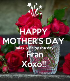 Poster: HAPPY  MOTHER'S DAY  Relax & Enjoy the day!!  Fran Xoxo!!