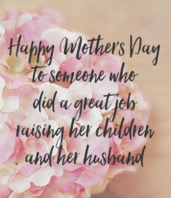 Poster: Happy Mother's Day to someone who did a great job raising her children and her husband