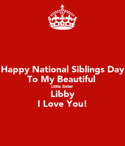 Poster: Happy National Siblings Day To My Beautiful  Little Sister  Libby I Love You!