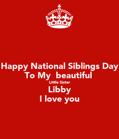 Poster: Happy National Siblings Day To My  beautiful  Little Sister Libby I love you