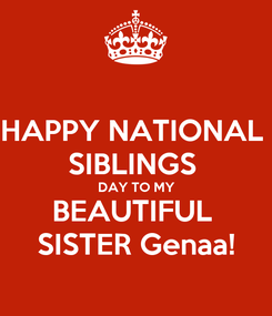 Poster: HAPPY NATIONAL  SIBLINGS  DAY TO MY BEAUTIFUL  SISTER Genaa!