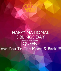 Poster: HAPPY NATIONAL SIBLINGS DAY TO MY BIG SISTER  QUEEN  Love You To The Moon & Back!!!!!