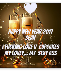 Poster: HAPPY NEW YEAR 2017 SEAN  i fucking love u  cupcakes my lovey,.. my  SEXY ASS