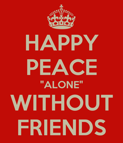 "Poster: HAPPY PEACE ""ALONE"" WITHOUT FRIENDS"