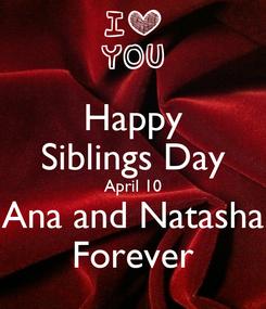 Poster: Happy Siblings Day April 10 Ana and Natasha Forever