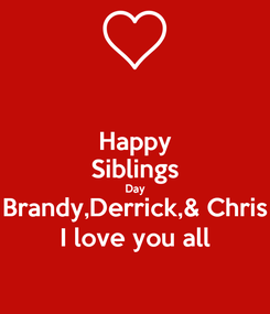 Poster: Happy Siblings Day Brandy,Derrick,& Chris I love you all