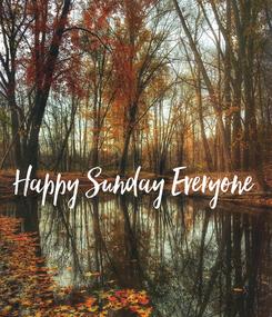 Poster:    Happy Sunday Everyone