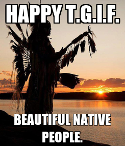 Poster: HAPPY T.G.I.F. BEAUTIFUL NATIVE PEOPLE.