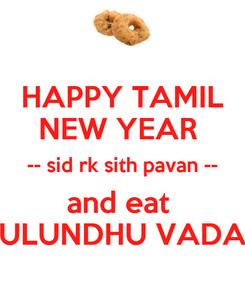 Poster: HAPPY TAMIL NEW YEAR  -- sid rk sith pavan -- and eat  ULUNDHU VADA