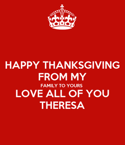 Poster: HAPPY THANKSGIVING FROM MY FAMILY TO YOURS LOVE ALL OF YOU THERESA