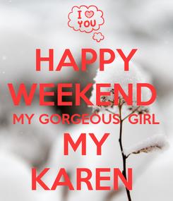 Poster: HAPPY WEEKEND  MY GORGEOUS  GIRL MY KAREN
