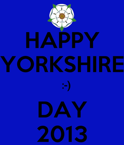 Poster: HAPPY YORKSHIRE    :-) DAY 2013