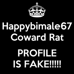 Poster: Happybimale67 Coward Rat  PROFILE IS FAKE!!!!!