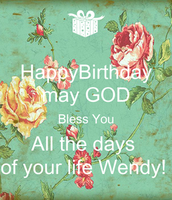 Poster: HappyBirthday may GOD Bless You All the days  of your life Wendy!
