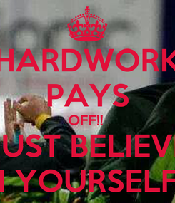 Poster: HARDWORK PAYS OFF!!  JUST BELIEVE IN YOURSELF ♥