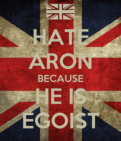 Poster: HATE ARON BECAUSE HE IS EGOIST