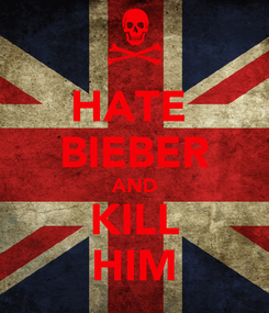 Poster: HATE  BIEBER AND KILL HIM