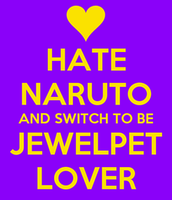 Poster: HATE NARUTO AND SWITCH TO BE JEWELPET LOVER