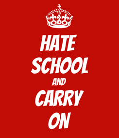 Poster: hate  school AND CARRY ON