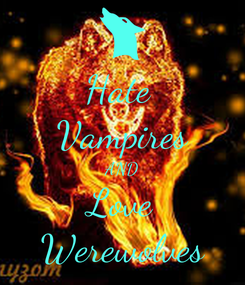 Poster: Hate  Vampires AND Love Werewolves