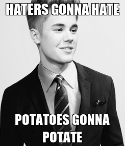 Poster: HATERS GONNA HATE POTATOES GONNA POTATE