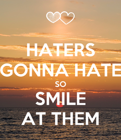 Poster: HATERS GONNA HATE SO SMILE AT THEM