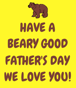 Poster: HAVE A BEARY GOOD  FATHER'S DAY WE LOVE YOU!