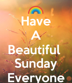 Poster: Have A Beautiful  Sunday Everyone