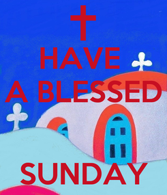 Poster: HAVE  A BLESSED   SUNDAY