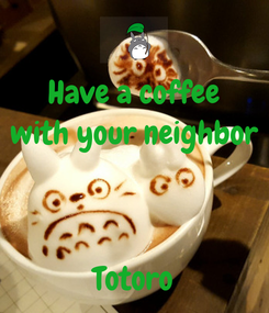 Poster: Have a coffee with your neighbor   Totoro